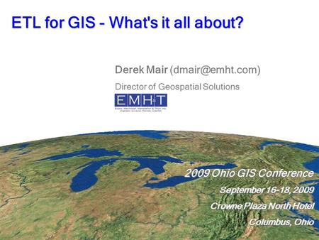 ETL for GIS - What's it all about? 2009 Ohio GIS Conference September 16-18, 2009 Crowne Plaza North Hotel Columbus, Ohio 2009 Ohio GIS Conference September.