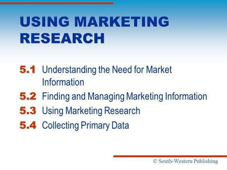 © South-Western Publishing USING MARKETING RESEARCH 5.1 5.1 Understanding the Need for Market Information 5.2 5.2 Finding and Managing Marketing Information.