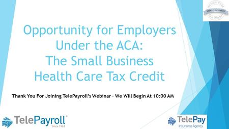 Opportunity for Employers Under the ACA: The Small Business Health Care Tax Credit Thank You For Joining TelePayroll's Webinar – We Will Begin At 10:00.