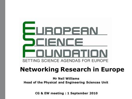 Networking Research in Europe Mr Neil Williams Head of the Physical and Engineering Sciences Unit CG & EW meeting : 1 September 2010.
