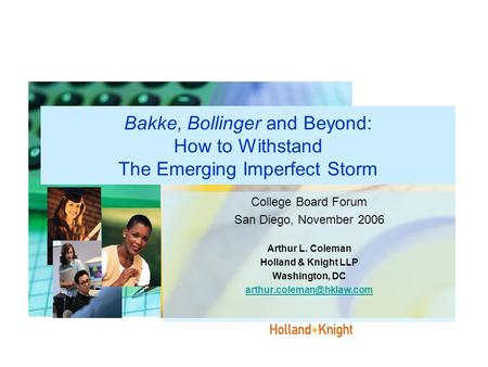 Bakke, Bollinger and Beyond: How to Withstand The Emerging Imperfect Storm College Board Forum San Diego, November 2006 Arthur L. Coleman Holland & Knight.