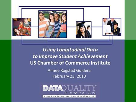 Using Longitudinal Data to Improve Student Achievement US Chamber of Commerce Institute Aimee Rogstad Guidera February 23, 2010.