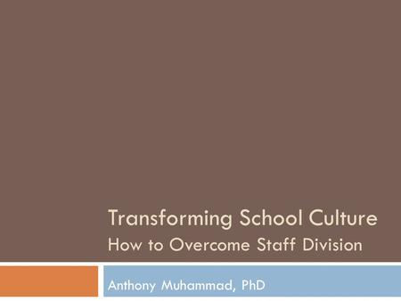 Transforming School Culture How to Overcome Staff Division Anthony Muhammad, PhD.