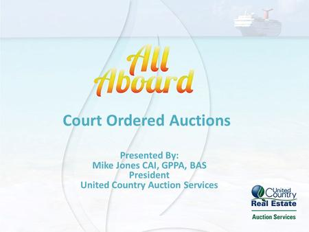 Court Ordered Auctions Presented By: Mike Jones CAI, GPPA, BAS President United Country Auction Services.