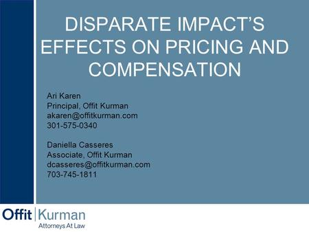 DISPARATE IMPACT'S EFFECTS ON PRICING AND COMPENSATION Ari Karen Principal, Offit Kurman 301-575-0340 Daniella Casseres Associate,