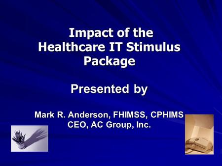 Impact of the Healthcare IT Stimulus Package Presented by Mark R. Anderson, FHIMSS, CPHIMS CEO, AC Group, Inc. Impact of the Healthcare IT Stimulus Package.