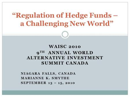 "WAISC 2010 9 TH ANNUAL WORLD ALTERNATIVE INVESTMENT SUMMIT CANADA NIAGARA FALLS, CANADA MARIANNE K. SMYTHE SEPTEMBER 13 – 15, 2010 ""Regulation of Hedge."