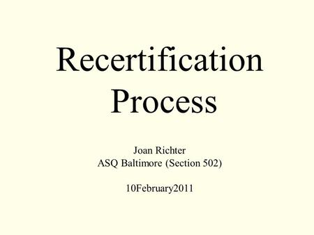 Recertification Process Joan Richter ASQ Baltimore (Section 502) 10February2011.