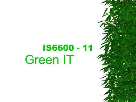 "1 IS6600 - 11 Green IT. 2 Introduction  What kind of image does ""green IT"" bring to mind? –Minimise negative environmental impact? –Maximise energy and."