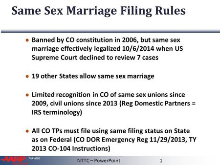 TAX-AIDE Same Sex Marriage Filing Rules ● Banned by CO constitution in 2006, but same sex marriage effectively legalized 10/6/2014 when US Supreme Court.