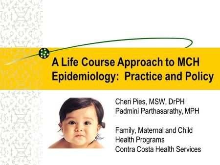 Cheri Pies, MSW, DrPH Padmini Parthasarathy, MPH Family, Maternal and Child Health Programs Contra Costa Health Services A Life Course Approach to MCH.