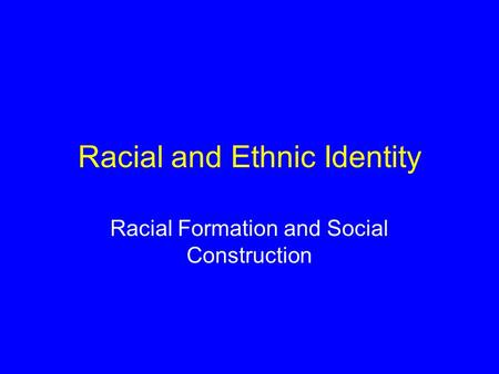 Racial and Ethnic Identity Racial Formation and Social Construction.