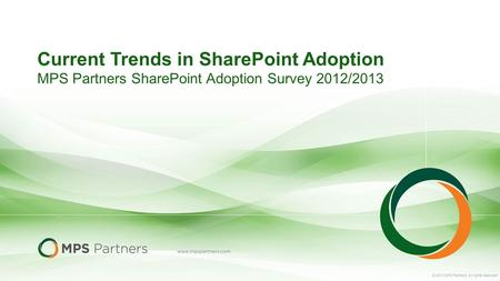 © 2013 MPS Partners. All rights reserved. Current Trends in SharePoint Adoption MPS Partners SharePoint Adoption Survey 2012/2013.