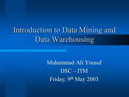 Introduction to Data Mining and Data Warehousing Muhammad Ali Yousuf DSC – ITM Friday, 9 th May 2003.