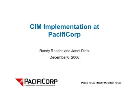 Randy Rhodes and Janet Dietz December 6, 2006 CIM Implementation at PacifiCorp.
