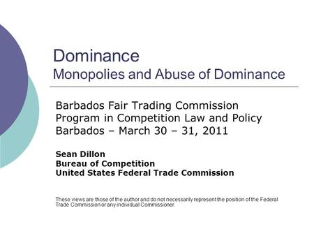 Dominance Monopolies and Abuse of Dominance Barbados Fair Trading Commission Program in Competition Law and Policy Barbados – March 30 – 31, 2011 Sean.
