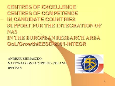 1 CENTRES OF EXCELLENCE CENTRES OF COMPETENCE IN CANDIDATE COUNTRIES SUPPORT FOR THE INTEGRATION OF NAS IN THE EUROPEAN RESEARCH AREA QoL/Growth/EESD-2001-INTEGR.