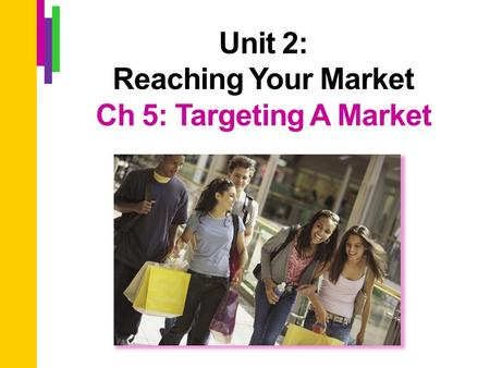 Unit 2: Reaching Your Market Ch 5: Targeting A Market.