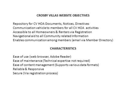 CROSBY VILLAS WEBSITE OBJECTIVES Repository for CV HOA Documents, Notices, Directives Communication vehicle to members for all CV HOA activities Accessible.