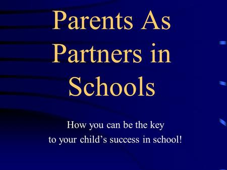 Parents As Partners in Schools How you can be the key to your child's success in school!