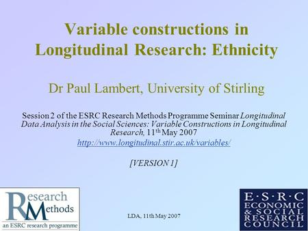 LDA, 11th May 20071 Variable constructions in Longitudinal Research: Ethnicity Dr Paul Lambert, University of Stirling Session 2 of the ESRC Research Methods.