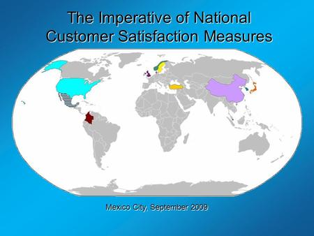 The Imperative of National Customer Satisfaction Measures By Professor Claes Fornell University of Michigan Mexico City, September 2009.