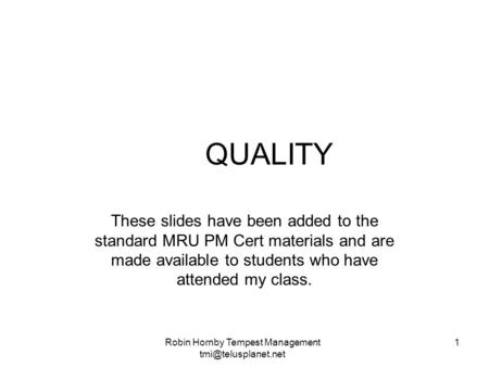QUALITY These slides have been added to the standard MRU PM Cert materials and are made available to students who have attended my class. Robin Hornby.