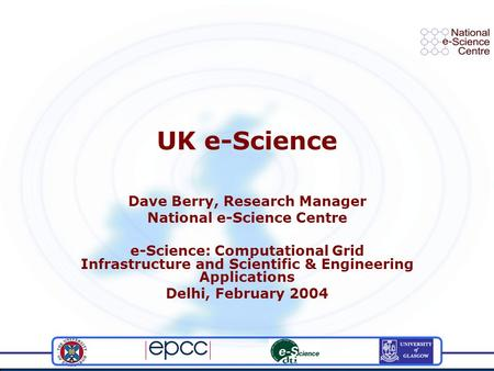 UK e-Science Dave Berry, Research Manager National e-Science Centre e-Science: Computational Grid Infrastructure and Scientific & Engineering Applications.