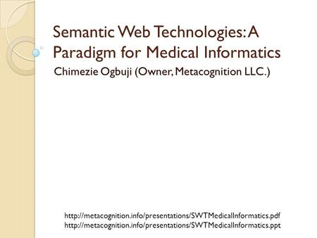 Semantic Web Technologies: A Paradigm for Medical Informatics Chimezie Ogbuji (Owner, Metacognition LLC.)