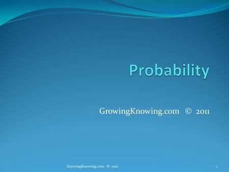 GrowingKnowing.com © 2011 1. Probability Probability methods are powerful ways to quantify uncertain outcomes. What is the probability I get a job in.