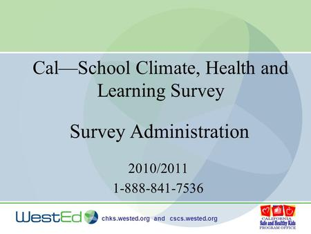 Chks.wested.org and cscs.wested.org Cal—School Climate, Health and Learning Survey 2010/2011 1-888-841-7536 Survey Administration.