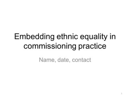 Embedding ethnic equality in commissioning practice Name, date, contact 1.