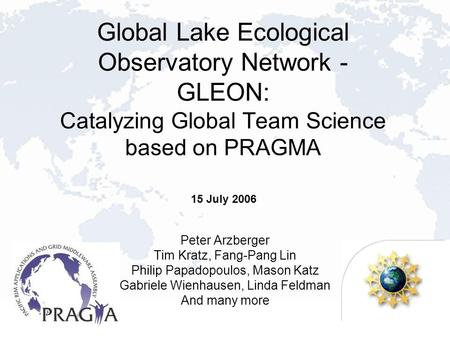 Global Lake Ecological Observatory Network - GLEON: Catalyzing Global Team Science based on PRAGMA Peter Arzberger Tim Kratz, Fang-Pang Lin Philip Papadopoulos,