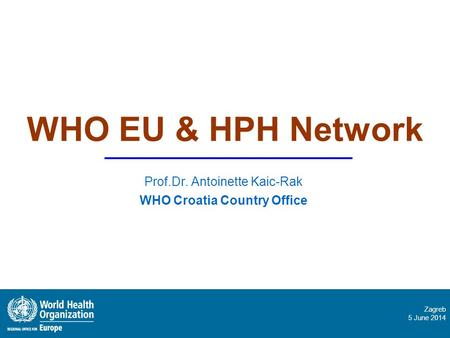 Zagreb 5 June 2014 WHO EU & HPH Network Prof.Dr. Antoinette Kaic-Rak WHO Croatia Country Office.