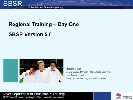 Regional Training – Day One SBSR Version 5.0 Stephen Sergis Senior Support Officer – Connected Learning Next Practice Unit Curriculum & Learning Innovation.