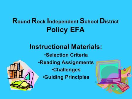 R ound R ock I ndependent S chool D istrict Policy EFA Instructional Materials: Selection Criteria Reading Assignments Challenges Guiding Principles.