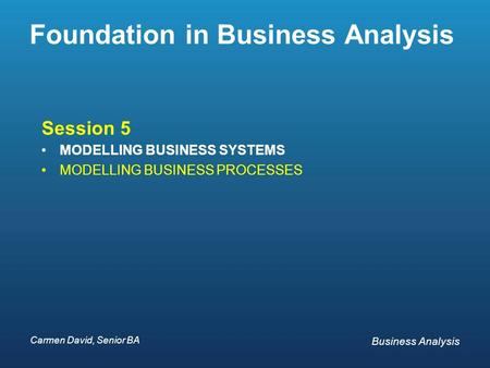 Carmen David, Senior BA Business Analysis Carmen David, Senior BA Business Analysis Foundation in Business Analysis Session 5 MODELLING BUSINESS SYSTEMS.