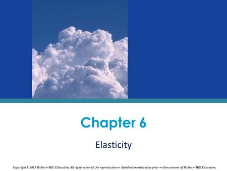 Chapter 6 Elasticity Copyright © 2015 McGraw-Hill Education. All rights reserved. No reproduction or distribution without the prior written consent of.