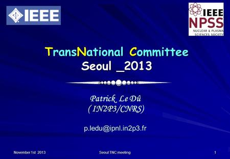 November 1st 2013 Seoul TNC meeting 1 TransNational Committee Seoul _2013 Patrick Le Dû ( IN2P3/CNRS)