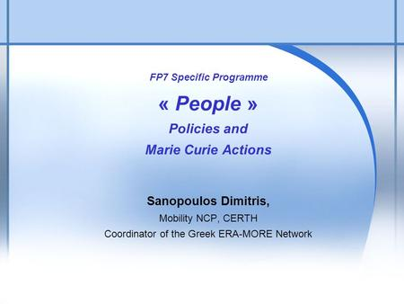 1 FP7 Specific Programme « People » Policies and Marie Curie Actions Sanopoulos Dimitris, Mobility NCP, CERTH Coordinator of the Greek ERA-MORE Network.
