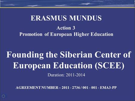 AGREEMENT NUMBER – 2011 - 2736 / 001 - 001 - EMA3-PP Founding the Siberian Center of European Education (SCEE) ERASMUS MUNDUS Action 3 Promotion of European.
