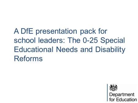 A DfE presentation pack for school leaders: The 0-25 Special Educational Needs and Disability Reforms.