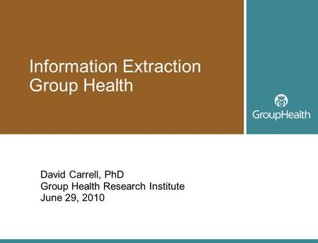 Information Extraction Group Health David Carrell, PhD Group Health Research Institute June 29, 2010.