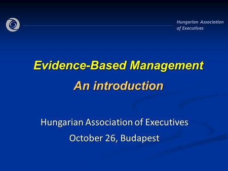 Hungarian Association of Executives Evidence-Based Management An introduction Hungarian Association of Executives October 26, Budapest.