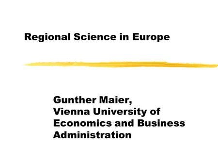 Regional Science in Europe Gunther Maier, Vienna University of Economics and Business Administration.