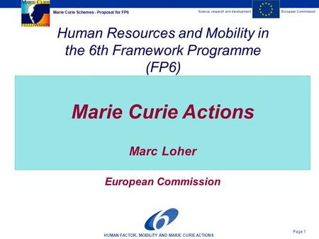 Science, research and developmentEuropean Commission HUMAN FACTOR, MOBILITY AND MARIE CURIE ACTIONS Page 1 Marie Curie Schemes - Proposal for FP6 Human.