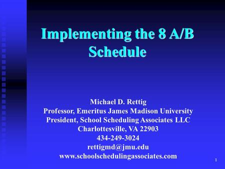 1 Implementing the 8 A/B Schedule Michael D. Rettig Professor, Emeritus James Madison University President, School Scheduling Associates LLC Charlottesville,