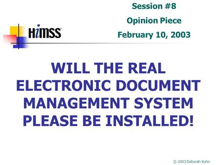 WILL THE REAL ELECTRONIC DOCUMENT MANAGEMENT SYSTEM PLEASE BE INSTALLED! Session #8 Opinion Piece February 10, 2003 © 2003 Deborah Kohn.