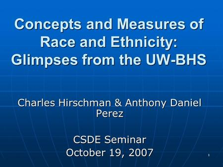 1 Concepts and Measures of Race and Ethnicity: Glimpses from the UW-BHS Charles Hirschman & Anthony Daniel Perez CSDE Seminar October 19, 2007.
