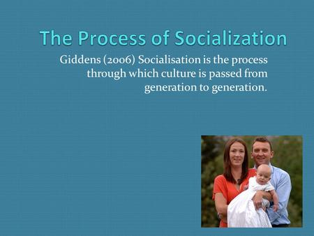 Giddens (2006) Socialisation is the process through which culture is passed from generation to generation.